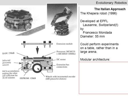 Evolutionary Robotics The Italian Approach The Khepera robot (1996) Developed at EPFL Lausanne, Switzerland(!) by Francesco Mondada Diameter: 55 mm Could.