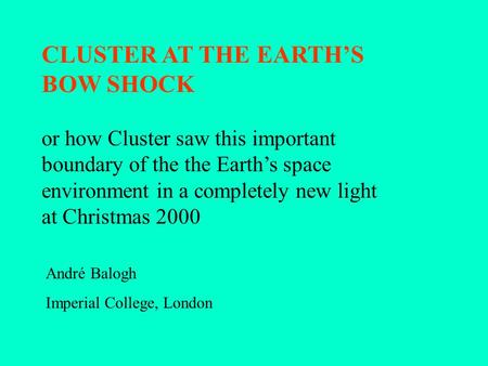 CLUSTER AT THE EARTH'S BOW SHOCK André Balogh Imperial College, London or how Cluster saw this important boundary of the the Earth's space environment.