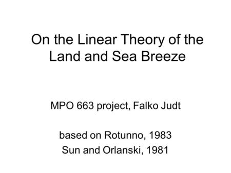 On the Linear Theory of the Land and Sea Breeze MPO 663 project, Falko Judt based on Rotunno, 1983 Sun and Orlanski, 1981.