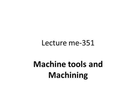 Lecture me-351 Machine tools and Machining. Statics and dynamics of shaper planner and sloter All of the three machines when in rest or in work are statically.