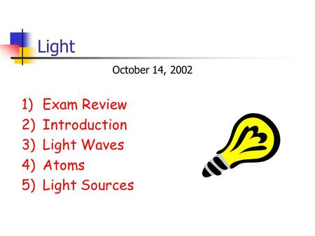 Light 1)Exam Review 2)Introduction 3)Light Waves 4)Atoms 5)Light Sources October 14, 2002.