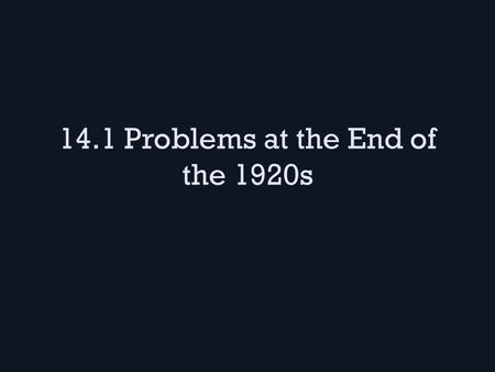 14.1 Problems at the End of the 1920s. Economic Problems 1920s businesses boomed but problems lurked beneath – Steel, railroads, and coal mining businesses.