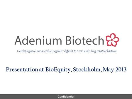 "Confidential Presentation at BioEquity, Stockholm, May 2013 Developing novel antimicrobials against ""difficult to treat"" multi drug resistant bacteria."