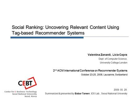 Center for E-Business Technology Seoul National University Seoul, Korea Social Ranking: Uncovering Relevant Content Using Tag-based Recommender Systems.