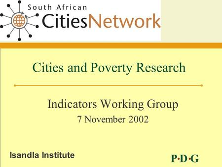P D G Isandla Institute Cities and Poverty Research Indicators Working Group 7 November 2002.