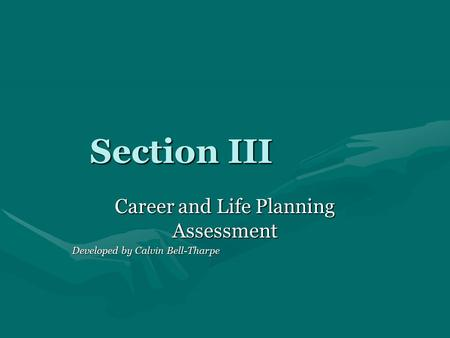 Section III Career and Life Planning Assessment Developed by Calvin Bell-Tharpe.