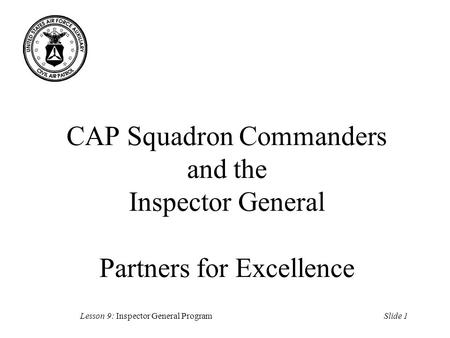 Slide 1Lesson 9: Inspector General Program CAP Squadron Commanders and the Inspector General Partners for Excellence.