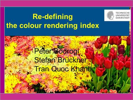 14.11.20151 CIE Budapest 2009 | FG Lichttechnik | Peter Bodrogi et al. Re-defining the colour rendering index Peter Bodrogi Stefan Brückner Tran Quoc Khanh.
