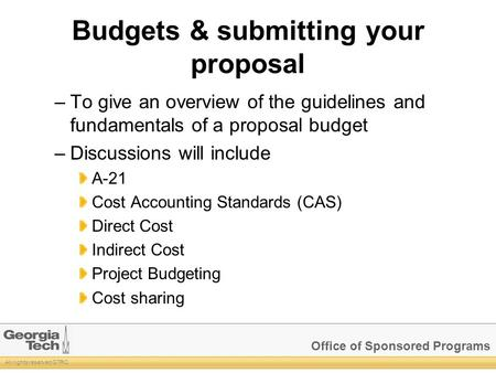 Office of Sponsored Programs All rights reserved GTRC Budgets & submitting your proposal –To give an overview of the guidelines and fundamentals of a proposal.