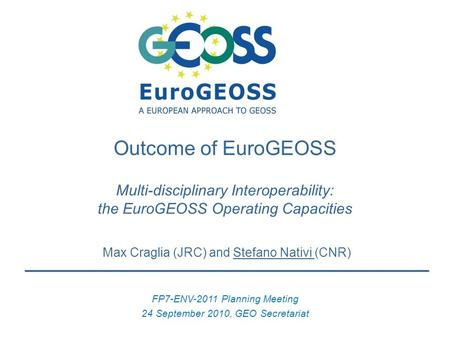 Max Craglia (JRC) and Stefano Nativi (CNR) FP7-ENV-2011 Planning Meeting 24 September 2010, GEO Secretariat Outcome of EuroGEOSS Multi-disciplinary Interoperability: