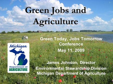 Green Jobs and Agriculture Green Today, Jobs Tomorrow Conference May 11, 2009 James Johnson, Director Environmental Stewardship Division Michigan Department.