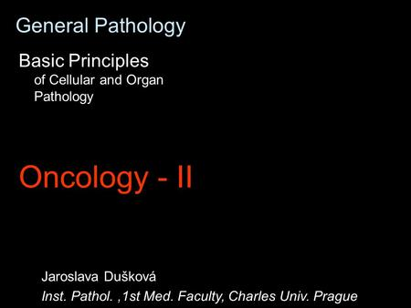 General Pathology Basic Principles of Cellular and Organ Pathology Oncology - II Jaroslava Dušková Inst. Pathol.,1st Med. Faculty, Charles Univ. Prague.
