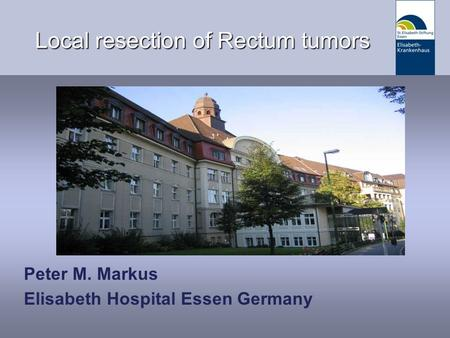 Datum/Vortragsthema Local resection of Rectum tumors Peter M. Markus Elisabeth Hospital Essen Germany.