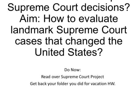 EQ: How can we interpret Supreme Court decisions? Aim: How to evaluate landmark Supreme Court cases that changed the United States? Do Now: Read over Supreme.