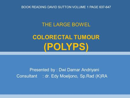 Presented by : Dwi Damar Andriyani Consultant : dr. Edy Moeljono, Sp.Rad (K)RA THE LARGE BOWEL COLORECTAL TUMOUR (POLYPS) BOOK READING DAVID SUTTON VOLUME.