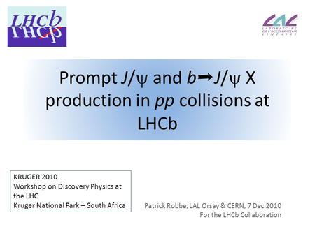 Prompt J/  and b ➝ J/  X production in pp collisions at LHCb Patrick Robbe, LAL Orsay & CERN, 7 Dec 2010 For the LHCb Collaboration KRUGER 2010 Workshop.