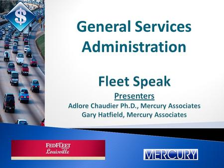 Fleet Speak Presenters Adlore Chaudier Ph.D., Mercury Associates Gary Hatfield, Mercury Associates General Services Administration.