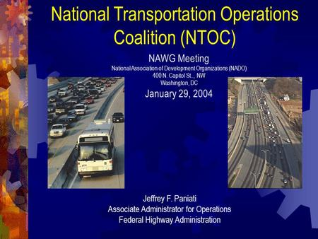 National Transportation Operations Coalition (NTOC) Jeffrey F. Paniati Associate Administrator for Operations Federal Highway Administration NAWG Meeting.
