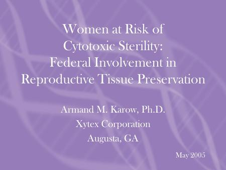 May 2005 Armand M. Karow, Ph.D. Xytex Corporation Augusta, GA Women at Risk of Cytotoxic Sterility: Federal Involvement in Reproductive Tissue Preservation.