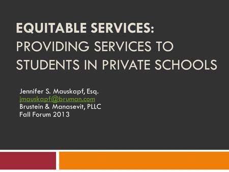 EQUITABLE SERVICES: PROVIDING SERVICES TO STUDENTS IN PRIVATE SCHOOLS Jennifer S. Mauskapf, Esq. Brustein & Manasevit, PLLC Fall Forum.