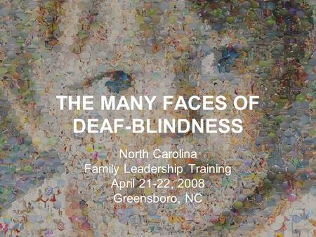 THE MANY FACES OF DEAF-BLINDNESS North Carolina Family Leadership Training April 21-22, 2008 Greensboro, NC.