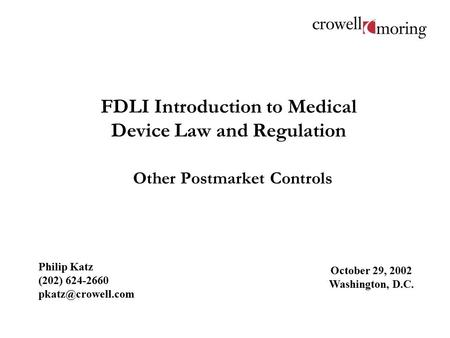 FDLI Introduction to Medical Device Law and Regulation Other Postmarket Controls Philip Katz (202) 624-2660 October 29, 2002 Washington,