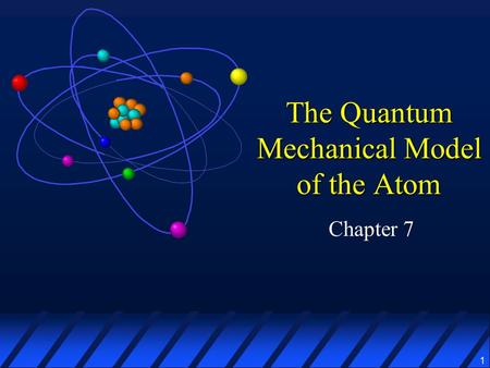 1 The Quantum Mechanical Model of the Atom Chapter 7.
