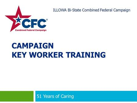 CAMPAIGN KEY WORKER TRAINING 51 Years of Caring 1 ILLOWA Bi-State Combined Federal Campaign.
