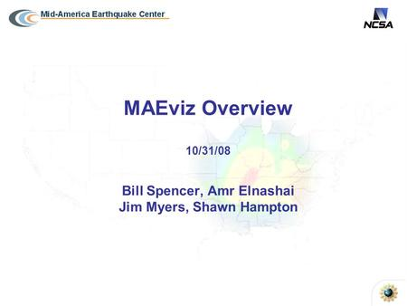 MAEviz Overview 10/31/08 Bill Spencer, Amr Elnashai Jim Myers, Shawn Hampton.