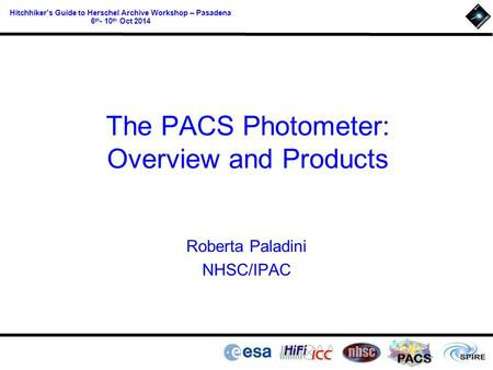 PACS Hitchhiker's Guide to Herschel Archive Workshop – Pasadena 6 th - 10 th Oct 2014 The PACS Photometer: Overview and Products Roberta Paladini NHSC/IPAC.