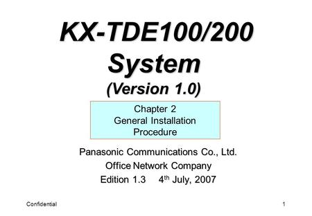 Confidential1 Panasonic Communications Co., Ltd. Office Network Company Edition 1.3 4 th July, 2007 Chapter 2 General Installation Procedure KX-TDE100/200.