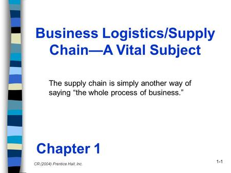"1-1 Business Logistics/Supply Chain—A Vital Subject The supply chain is simply another way of saying ""the whole process of business."" Chapter 1 CR (2004)"