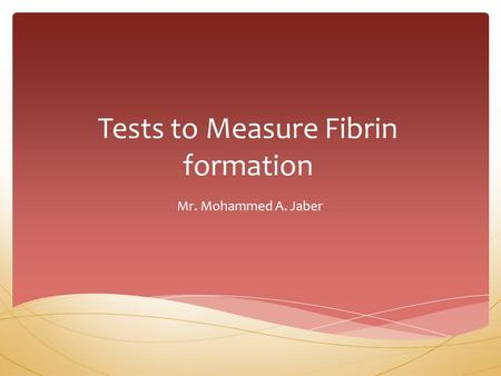 Tests to Measure Fibrin formation Mr. Mohammed A. Jaber.