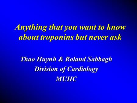 Anything that you want to know about troponins but never ask Thao Huynh & Roland Sabbagh Division of Cardiology MUHC.