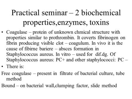 Practical seminar – 2 biochemical properties,enzymes, toxins Coagulase – protein of unknown chmical structure with properties similar to prothrombin. It.