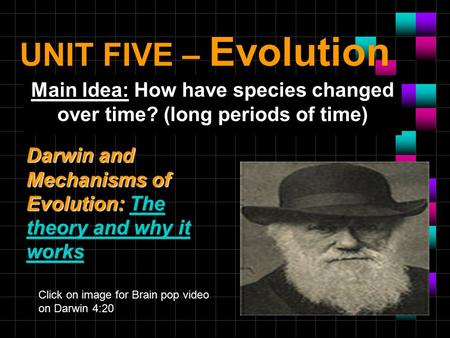 UNIT FIVE – Evolution Main Idea: How have species changed over time? (long periods of time) Darwin and Mechanisms of Evolution: The theory and why it.