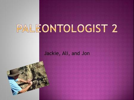 Jackie, Ali, and Jon  Paleontology is the study of fossils and the remains of life before.