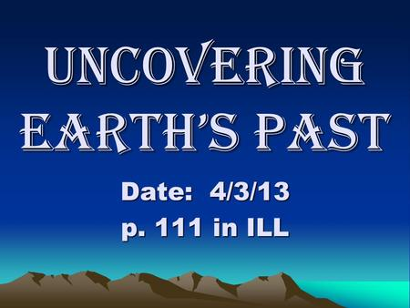 Uncovering Earth's Past Date: 4/3/13 p. 111 in ILL.