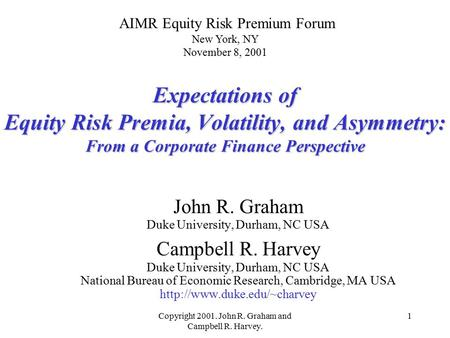 Copyright 2001. John R. Graham and Campbell R. Harvey. 1 Expectations of Equity Risk Premia, Volatility, and Asymmetry: From a Corporate Finance Perspective.