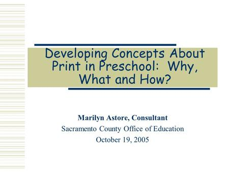 Developing Concepts About Print in Preschool: Why, What and How? Marilyn Astore, Consultant Sacramento County Office of Education October 19, 2005.