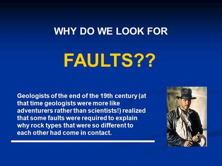WHY DO WE LOOK FOR FAULTS?? Geologists of the end of the 19th century (at that time geologists were more like adventurers rather than scientists!) realized.