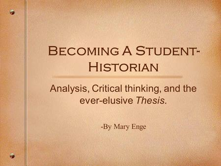 Becoming A Student- Historian Analysis, Critical thinking, and the ever-elusive Thesis. -By Mary Enge.