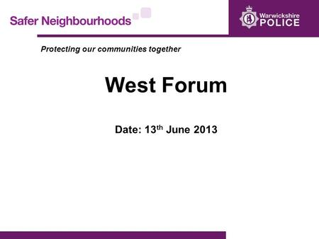 Protecting our communities together West Forum Date: 13 th June 2013.
