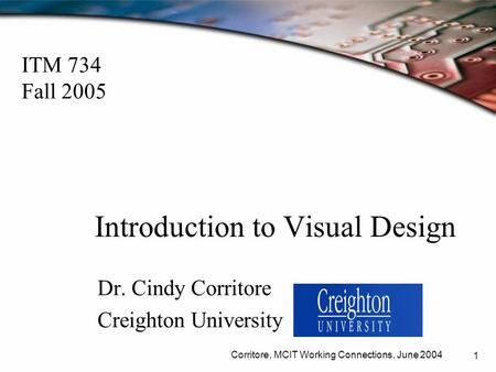 Corritore, MCIT Working Connections, June 2004 1 Introduction to Visual Design Dr. Cindy Corritore Creighton University ITM 734 Fall 2005.