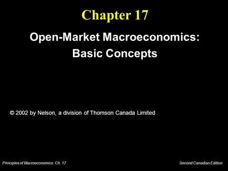 Principles of Macroeconomics: Ch. 17 Second Canadian Edition Chapter 17 Open-Market Macroeconomics: Basic Concepts © 2002 by Nelson, a division of Thomson.