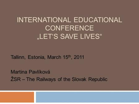 "INTERNATIONAL EDUCATIONAL CONFERENCE ""LET'S SAVE LIVES"" Tallinn, Estonia, March 15 th, 2011 Martina Pavlíková ŽSR – The Railways of the Slovak Republic."