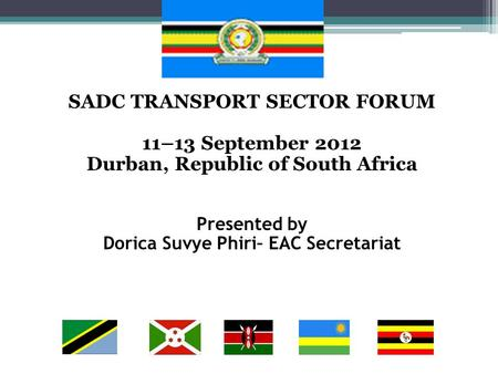 SADC TRANSPORT SECTOR FORUM 11–13 September 2012 Durban, Republic of South Africa Presented by Dorica Suvye Phiri– EAC Secretariat.
