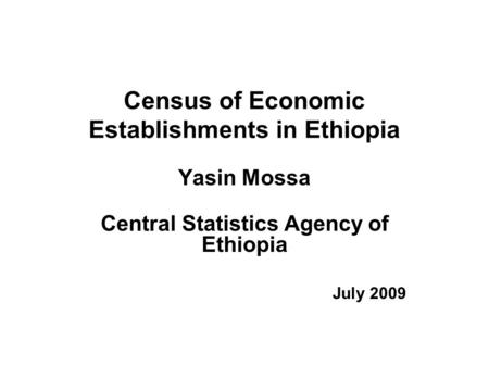 Census of Economic Establishments in Ethiopia Yasin Mossa Central Statistics Agency of Ethiopia July 2009.