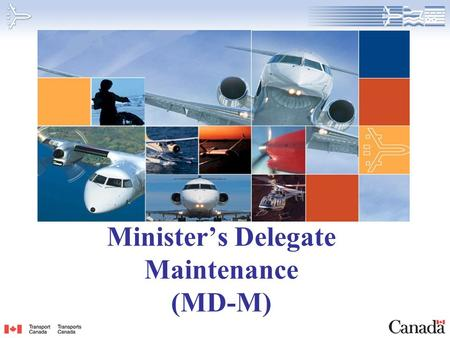 Minister's Delegate Maintenance (MD-M). 2 Background MPL-15 published December 1997 1998 Transport Canada agreed to review and standardize existing procedures.