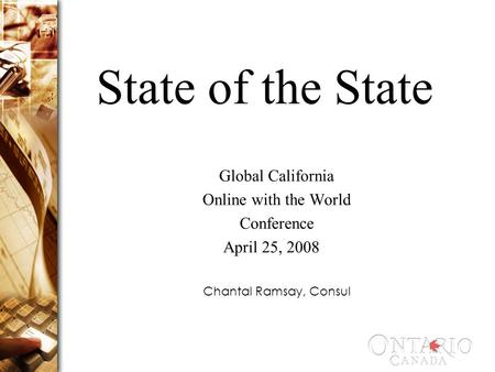 State of the State Global California Online with the World Conference April 25, 2008 Chantal Ramsay, Consul.